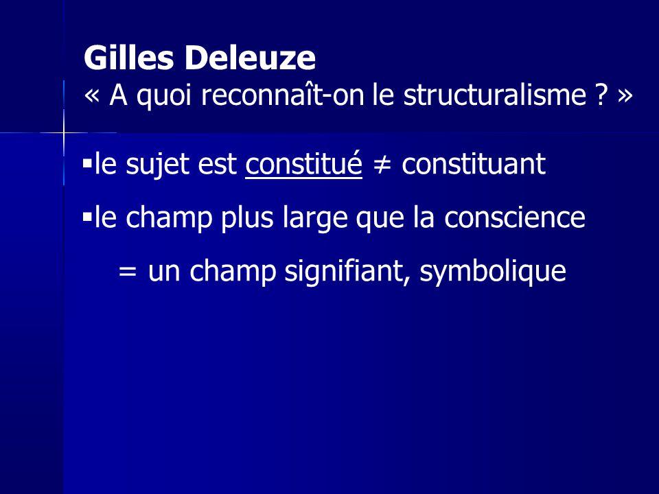 le sujet est constitué constituant le champ plus large que la conscience = un champ signifiant, symbolique Gilles Deleuze « A quoi reconnaît-on le str