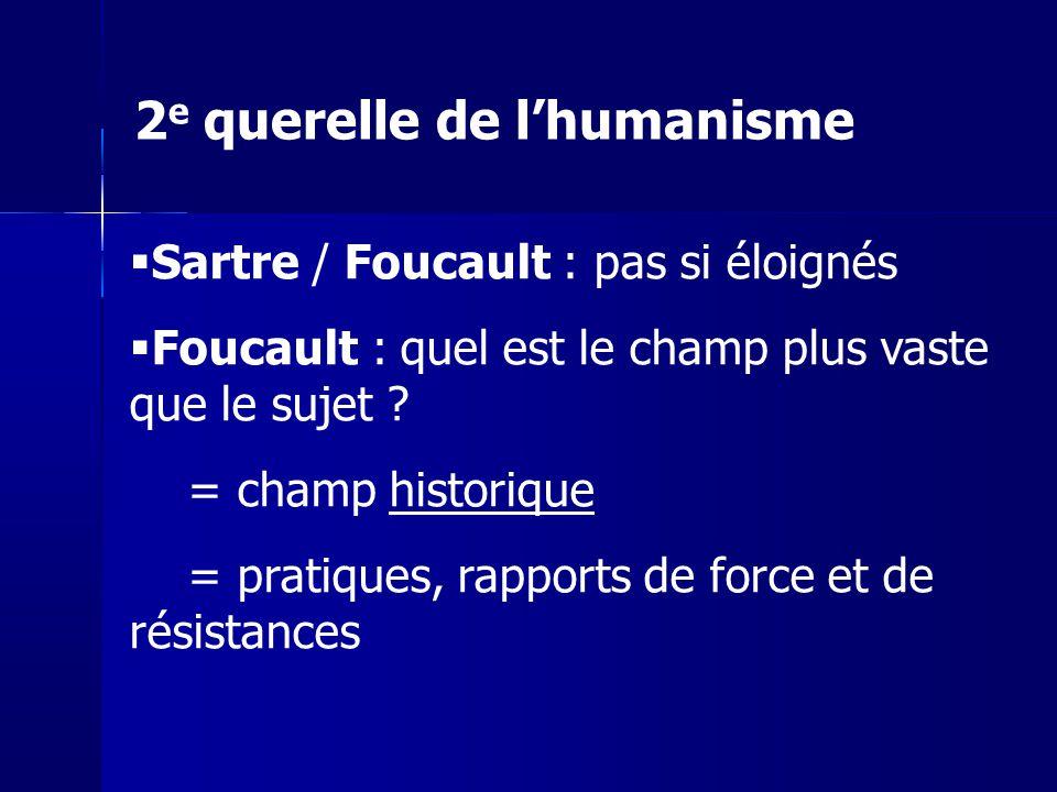 Sartre / Foucault : pas si éloignés Foucault : quel est le champ plus vaste que le sujet ? = champ historique = pratiques, rapports de force et de rés