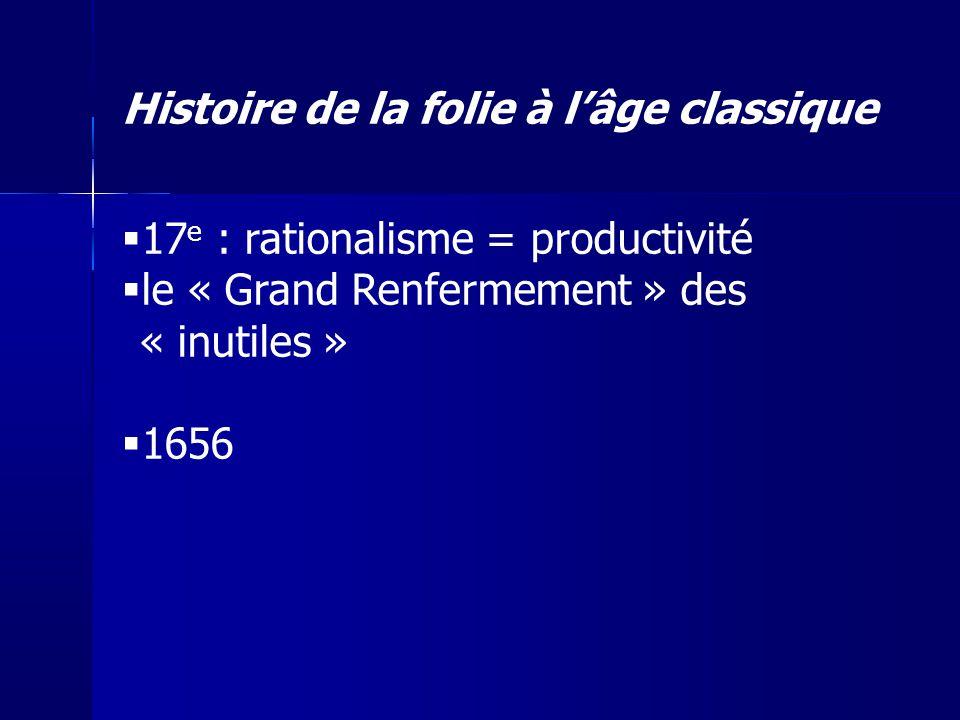17 e : rationalisme = productivité le « Grand Renfermement » des « inutiles » 1656 Histoire de la folie à lâge classique