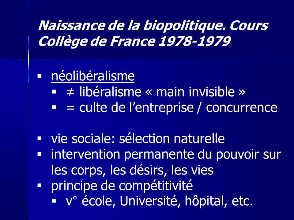 Naissance de la biopolitique. Cours Collège de France 1978-1979 néolibéralisme libéralisme « main invisible » = culte de lentreprise / concurrence vie