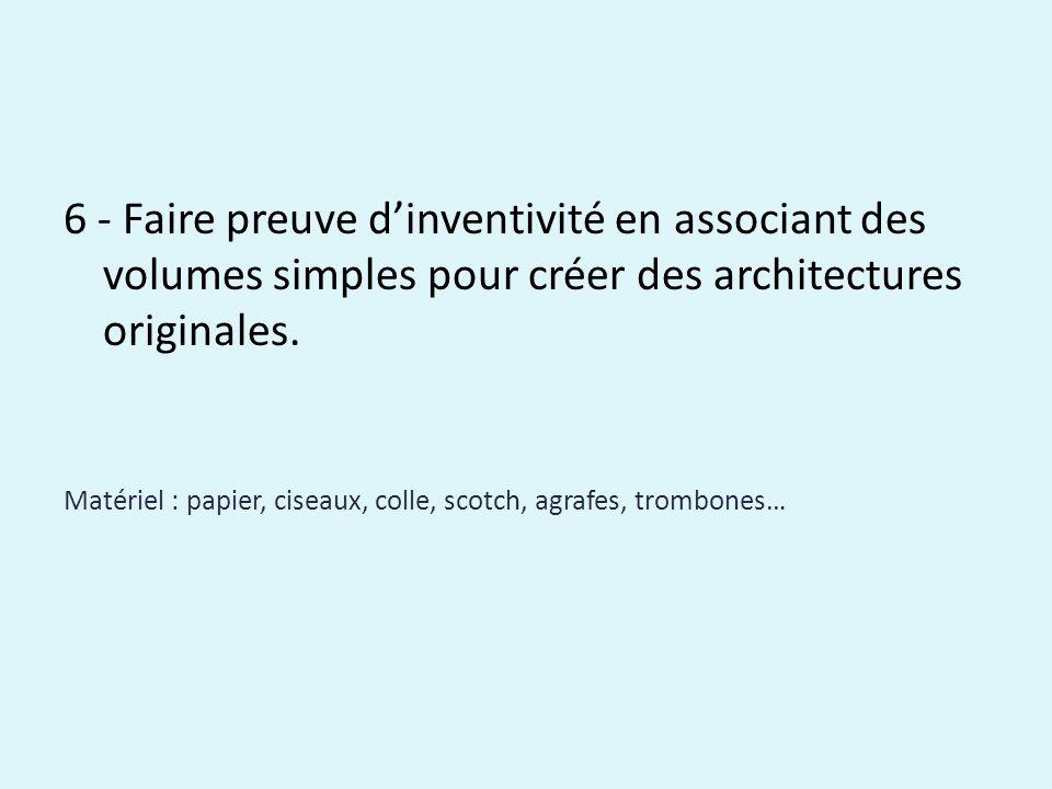 6 - Faire preuve dinventivité en associant des volumes simples pour créer des architectures originales. Matériel : papier, ciseaux, colle, scotch, agr