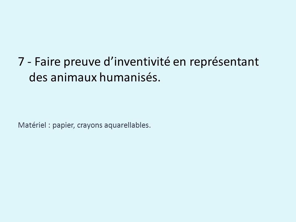 7 - Faire preuve dinventivité en représentant des animaux humanisés. Matériel : papier, crayons aquarellables.