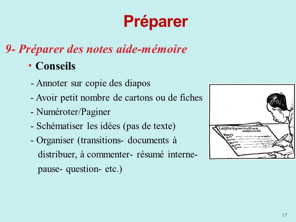 Préparer 9- Préparer des notes aide-mémoire Conseils - Annoter sur copie des diapos - Avoir petit nombre de cartons ou de fiches - Numéroter/Paginer - Schématiser les idées (pas de texte) - Organiser (transitions- documents à distribuer, à commenter- résumé interne- pause- question- etc.) 17