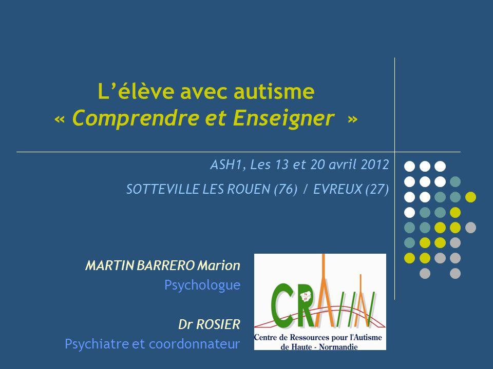 Lélève avec autisme « Comprendre et Enseigner » MARTIN BARRERO Marion Psychologue Dr ROSIER Psychiatre et coordonnateur ASH1, Les 13 et 20 avril 2012
