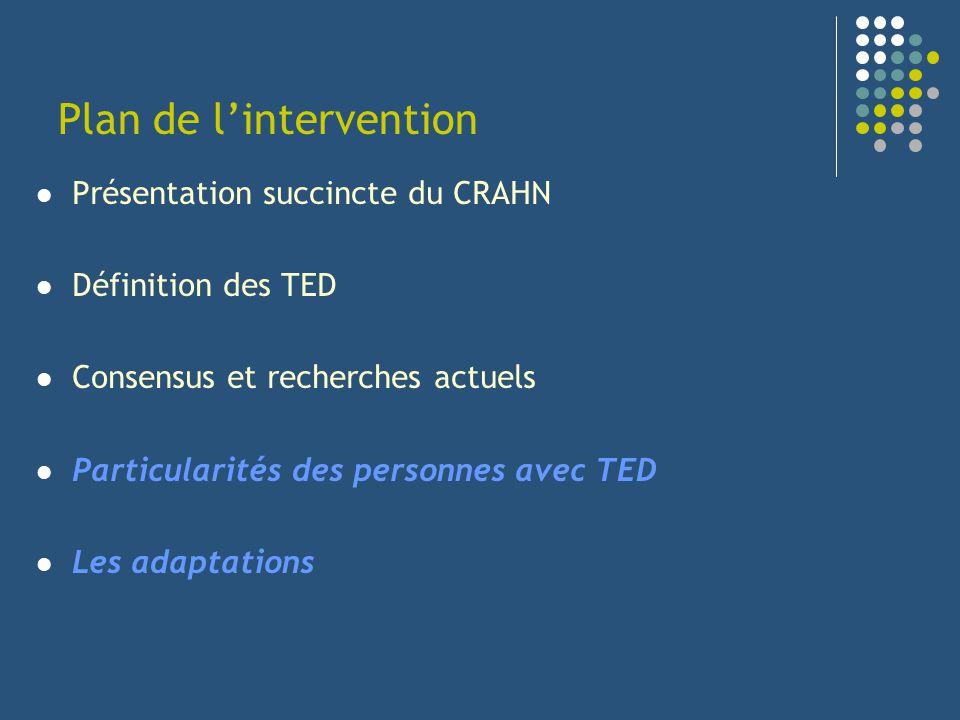 Plan de lintervention Présentation succincte du CRAHN Définition des TED Consensus et recherches actuels Particularités des personnes avec TED Les ada