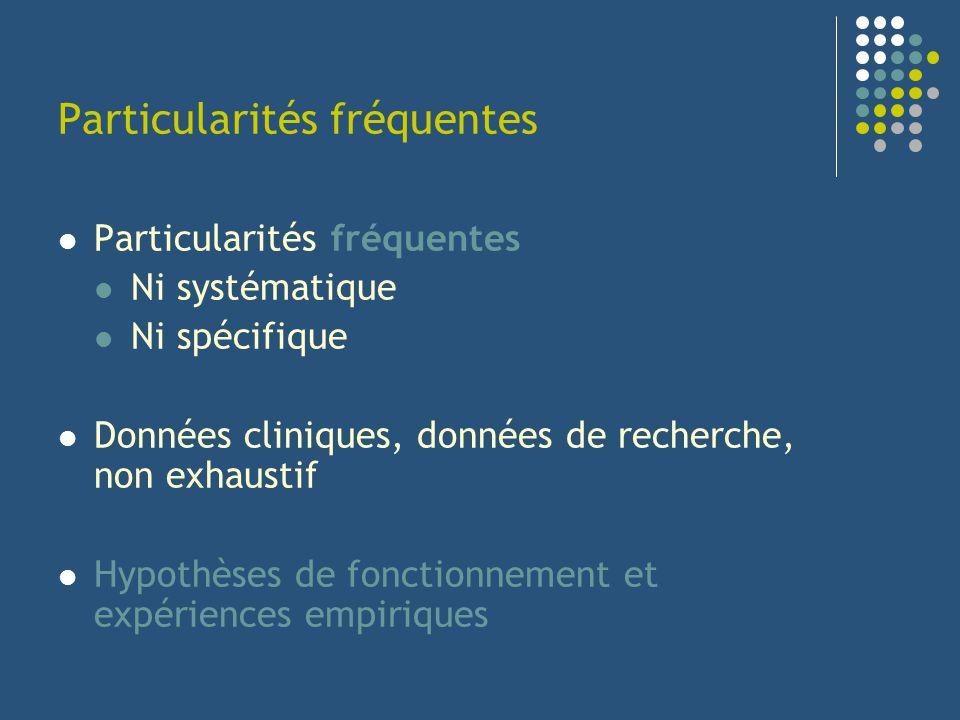 Particularités fréquentes Ni systématique Ni spécifique Données cliniques, données de recherche, non exhaustif Hypothèses de fonctionnement et expérie