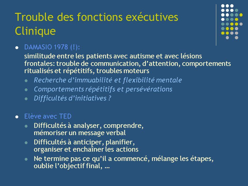 Trouble des fonctions exécutives Clinique DAMASIO 1978 (!): similitude entre les patients avec autisme et avec lésions frontales: trouble de communica