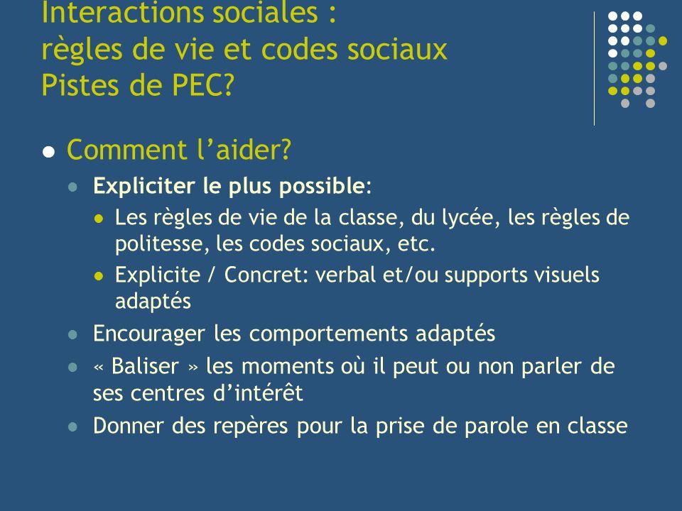 Interactions sociales : règles de vie et codes sociaux Pistes de PEC? Comment laider? Expliciter le plus possible: Les règles de vie de la classe, du