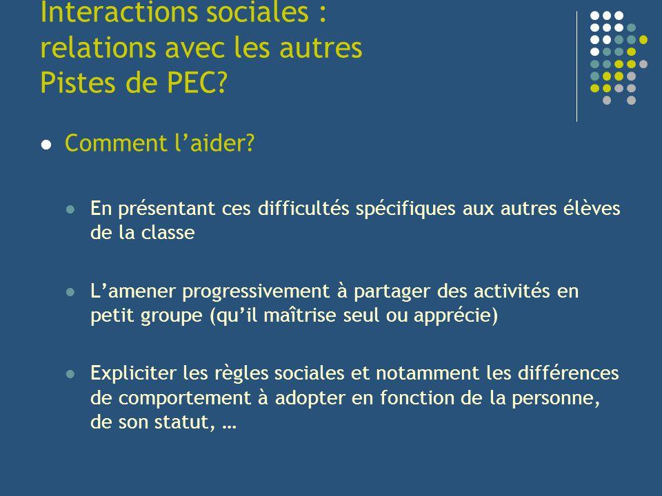 Interactions sociales : relations avec les autres Pistes de PEC? Comment laider? En présentant ces difficultés spécifiques aux autres élèves de la cla