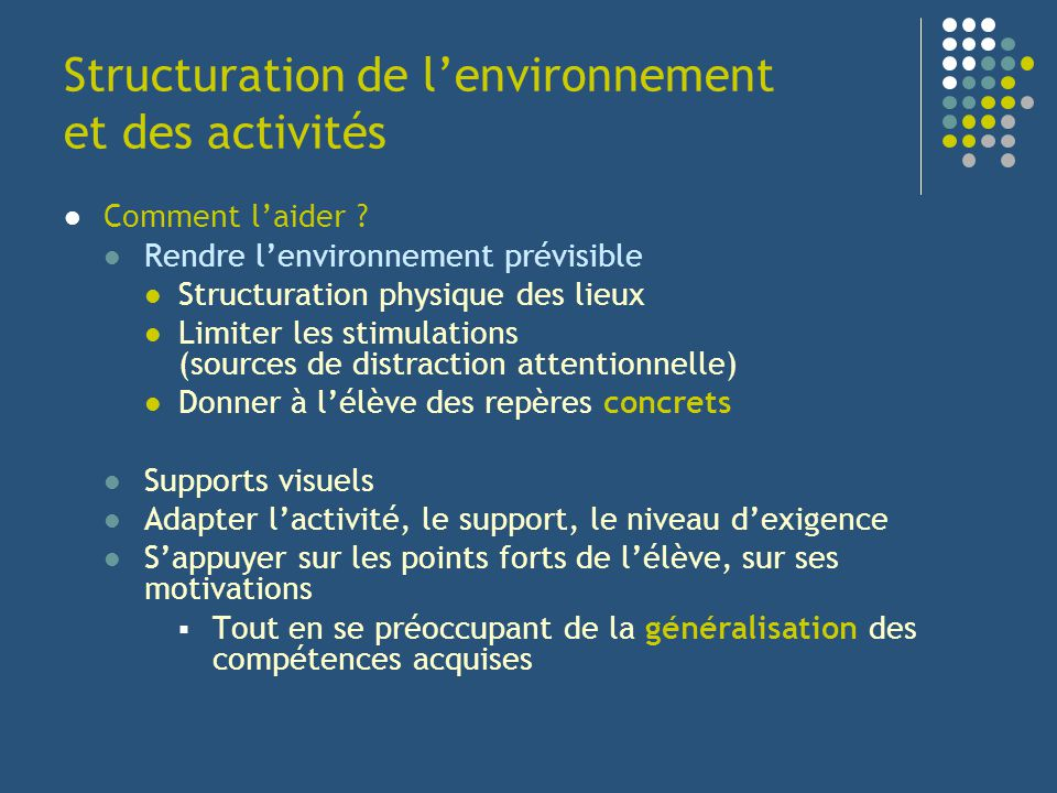 Structuration de lenvironnement et des activités Comment laider ? Rendre lenvironnement prévisible Structuration physique des lieux Limiter les stimul
