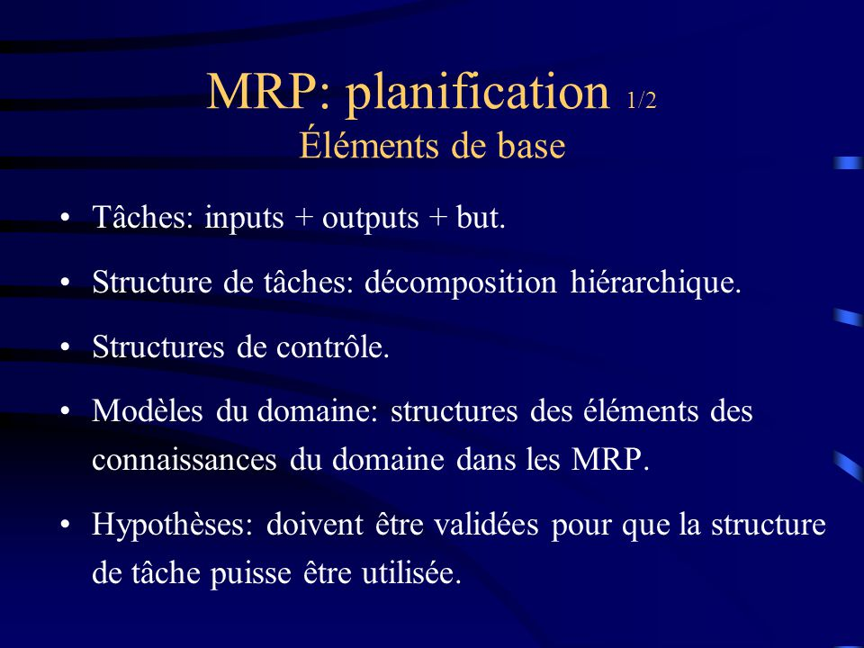 MRP: planification 1/2 Éléments de base Tâches: inputs + outputs + but. Structure de tâches: décomposition hiérarchique. Structures de contrôle. Modèl
