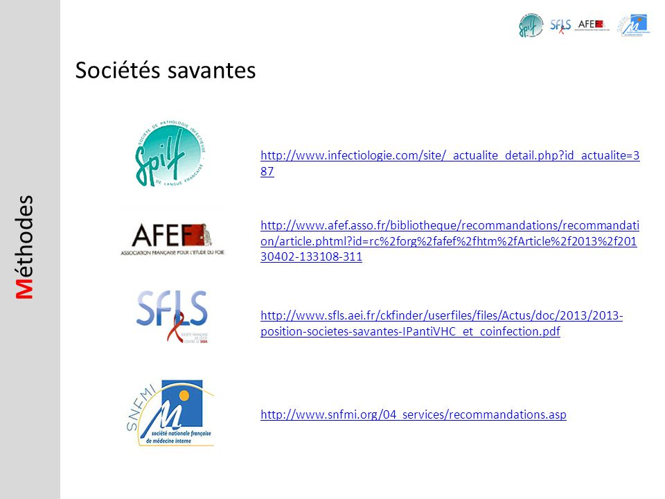 M éthodes Sociétés savantes http://www.sfls.aei.fr/ckfinder/userfiles/files/Actus/doc/2013/2013- position-societes-savantes-IPantiVHC_et_coinfection.pdf http://www.infectiologie.com/site/_actualite_detail.php?id_actualite=3 87 http://www.afef.asso.fr/bibliotheque/recommandations/recommandati on/article.phtml?id=rc%2forg%2fafef%2fhtm%2fArticle%2f2013%2f201 30402-133108-311 http://www.snfmi.org/04_services/recommandations.asp