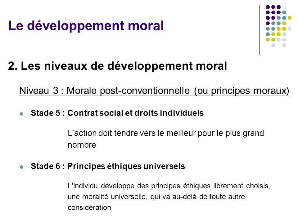 2. Les niveaux de développement moral Niveau 3 : Morale post-conventionnelle (ou principes moraux) Stade 5 : Contrat social et droits individuels Lact
