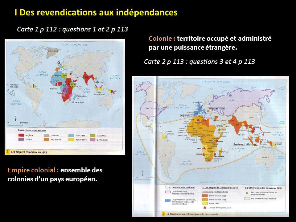 I Des revendications aux indépendances Carte 1 p 112 : questions 1 et 2 p 113 Colonie : territoire occupé et administré par une puissance étrangère. E