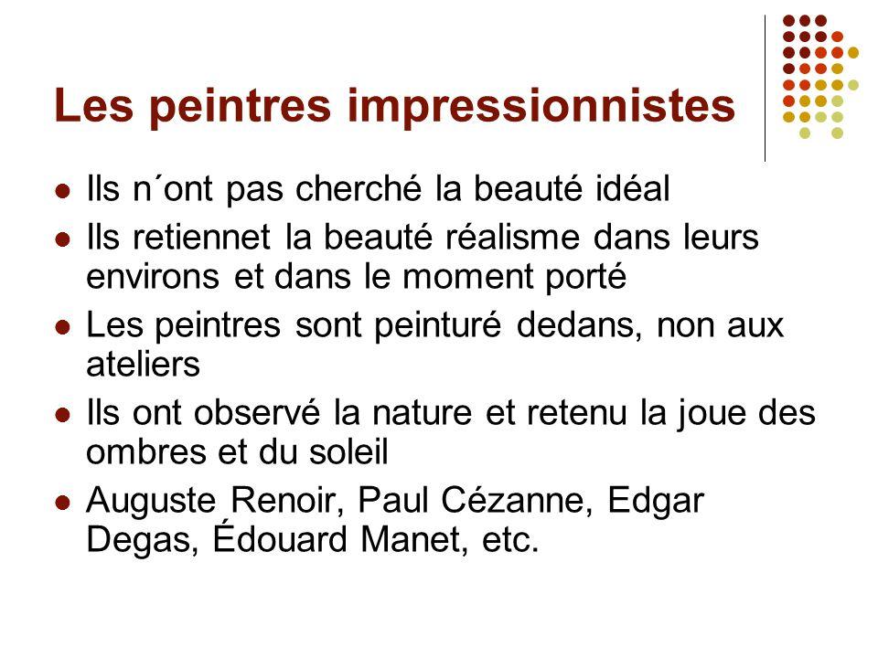 Les peintres impressionnistes Ils n´ont pas cherché la beauté idéal Ils retiennet la beauté réalisme dans leurs environs et dans le moment porté Les p
