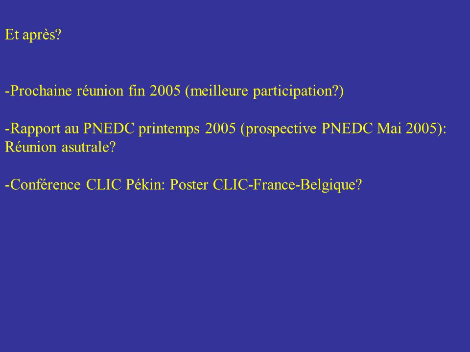 Et après? -Prochaine réunion fin 2005 (meilleure participation?) -Rapport au PNEDC printemps 2005 (prospective PNEDC Mai 2005): Réunion asutrale? -Con