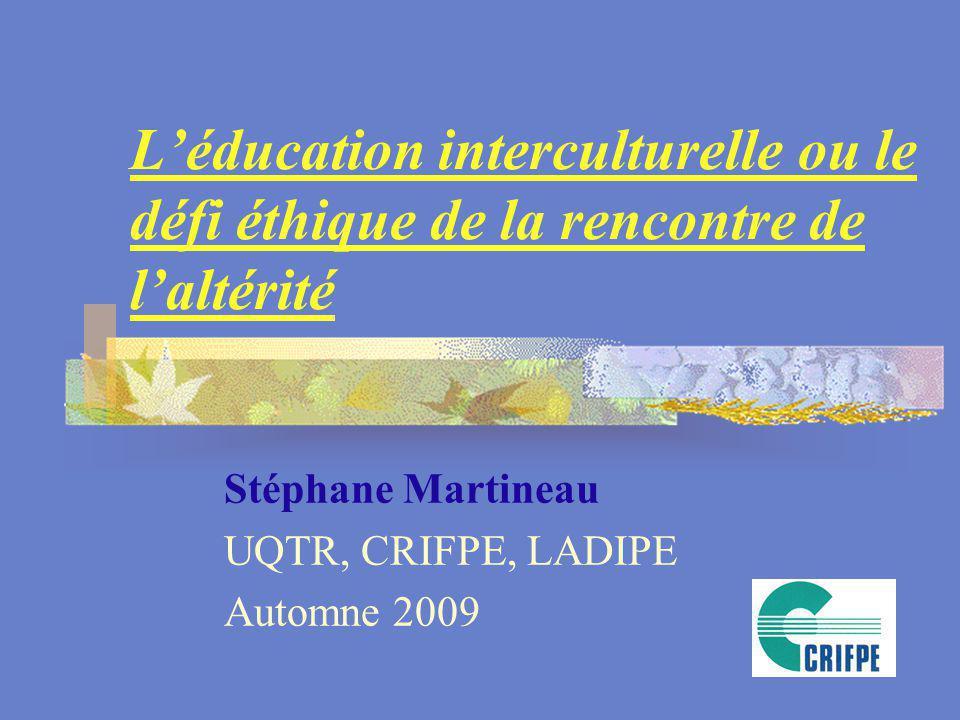 Léducation interculturelle ou le défi éthique de la rencontre de laltérité Stéphane Martineau UQTR, CRIFPE, LADIPE Automne 2009
