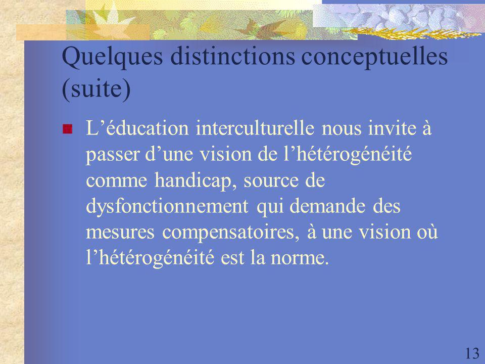 13 Quelques distinctions conceptuelles (suite) Léducation interculturelle nous invite à passer dune vision de lhétérogénéité comme handicap, source de dysfonctionnement qui demande des mesures compensatoires, à une vision où lhétérogénéité est la norme.