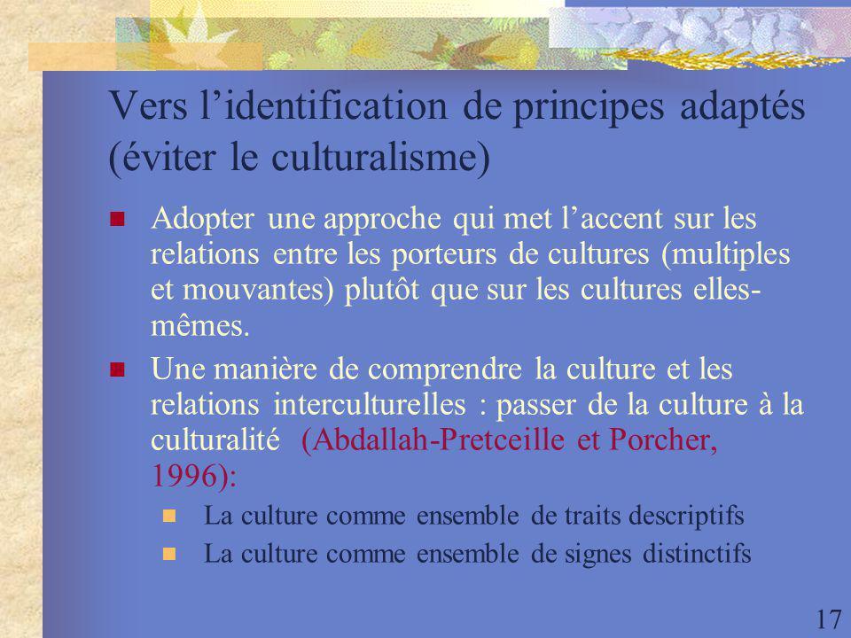 17 Vers lidentification de principes adaptés (éviter le culturalisme) Adopter une approche qui met laccent sur les relations entre les porteurs de cultures (multiples et mouvantes) plutôt que sur les cultures elles- mêmes.