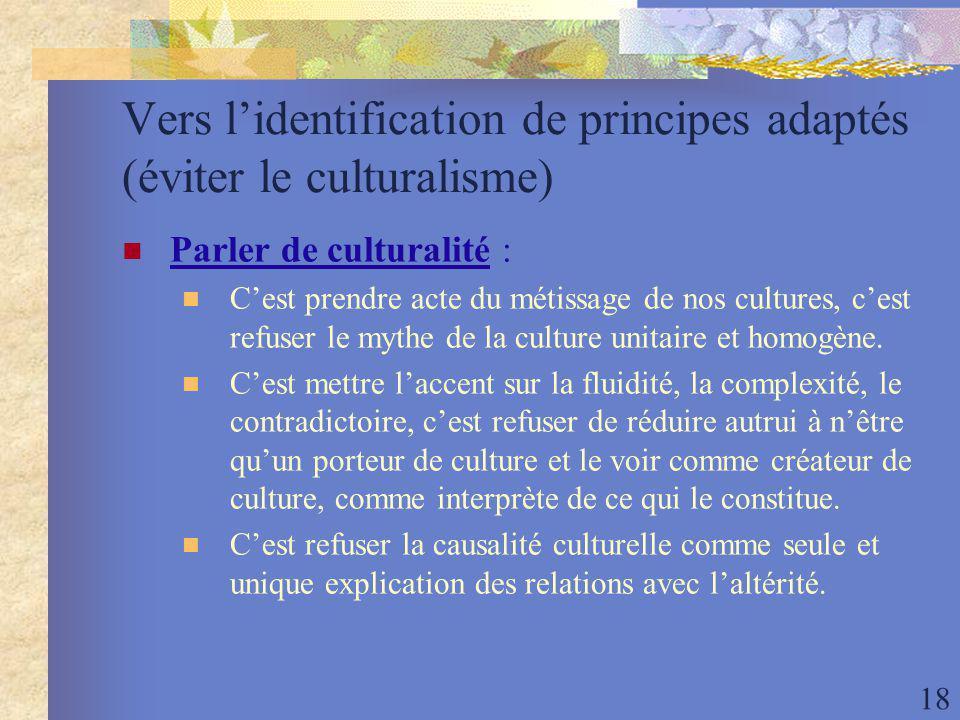 18 Vers lidentification de principes adaptés (éviter le culturalisme) Parler de culturalité : Cest prendre acte du métissage de nos cultures, cest refuser le mythe de la culture unitaire et homogène.