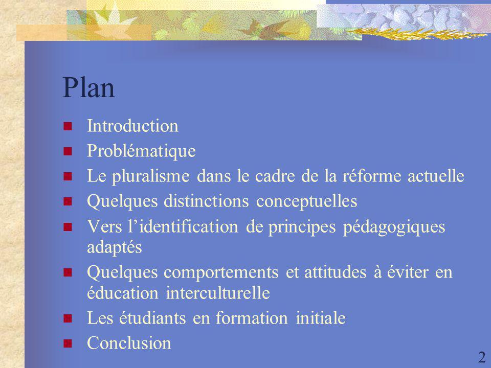 2 Plan Introduction Problématique Le pluralisme dans le cadre de la réforme actuelle Quelques distinctions conceptuelles Vers lidentification de principes pédagogiques adaptés Quelques comportements et attitudes à éviter en éducation interculturelle Les étudiants en formation initiale Conclusion