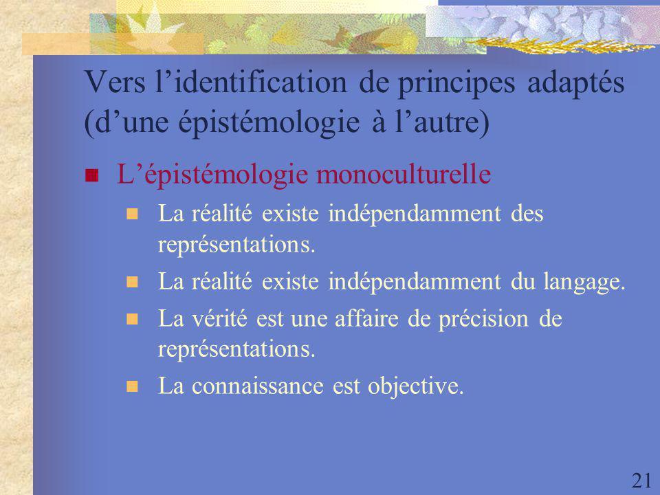 21 Vers lidentification de principes adaptés (dune épistémologie à lautre) Lépistémologie monoculturelle La réalité existe indépendamment des représentations.