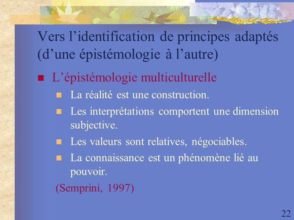 22 Vers lidentification de principes adaptés (dune épistémologie à lautre) Lépistémologie multiculturelle La réalité est une construction.