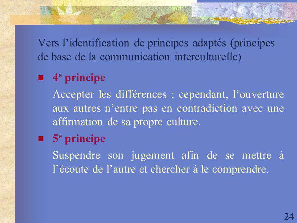 24 Vers lidentification de principes adaptés (principes de base de la communication interculturelle) 4 e principe Accepter les différences : cependant, louverture aux autres nentre pas en contradiction avec une affirmation de sa propre culture.
