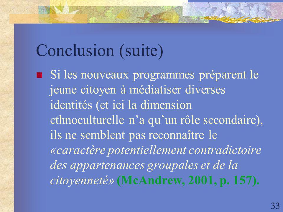 33 Conclusion (suite) Si les nouveaux programmes préparent le jeune citoyen à médiatiser diverses identités (et ici la dimension ethnoculturelle na quun rôle secondaire), ils ne semblent pas reconnaître le «caractère potentiellement contradictoire des appartenances groupales et de la citoyenneté» (McAndrew, 2001, p.
