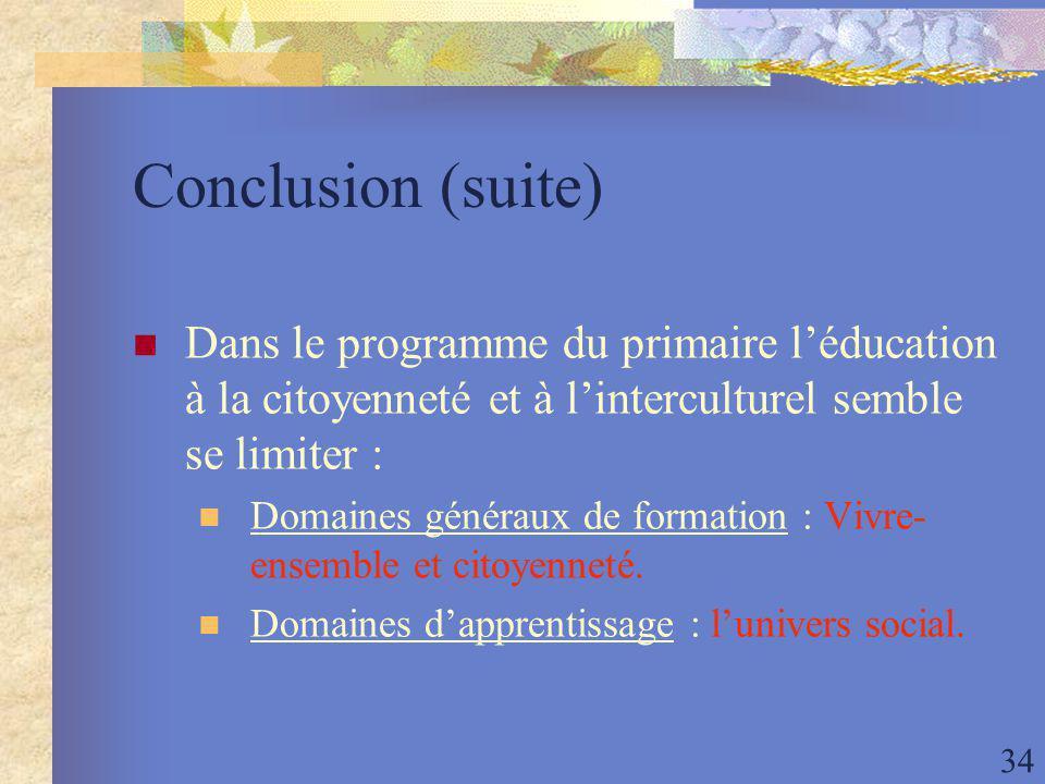34 Conclusion (suite) Dans le programme du primaire léducation à la citoyenneté et à linterculturel semble se limiter : Domaines généraux de formation : Vivre- ensemble et citoyenneté.