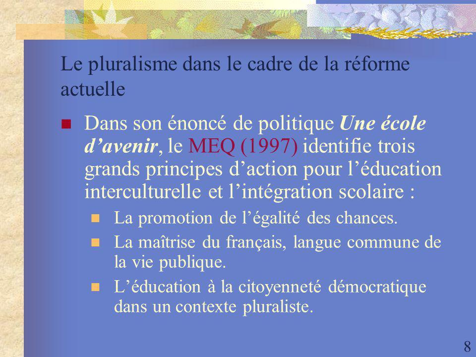 8 Le pluralisme dans le cadre de la réforme actuelle Dans son énoncé de politique Une école davenir, le MEQ (1997) identifie trois grands principes daction pour léducation interculturelle et lintégration scolaire : La promotion de légalité des chances.