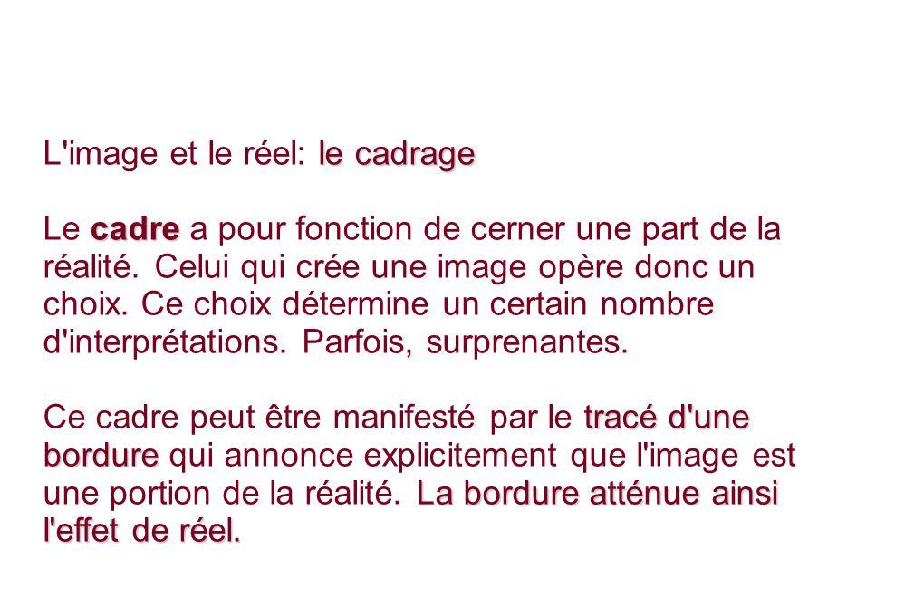 le cadrage L image et le réel: le cadrage cadre Le cadre a pour fonction de cerner une part de la réalité.