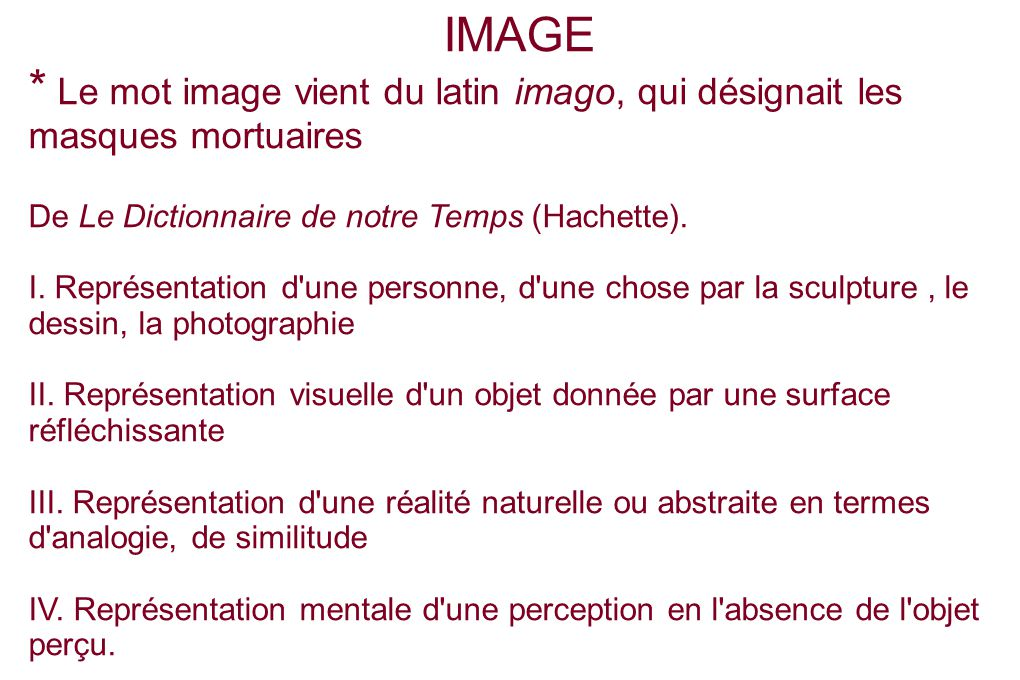 IMAGE * Le mot image vient du latin imago, qui désignait les masques mortuaires De Le Dictionnaire de notre Temps (Hachette).