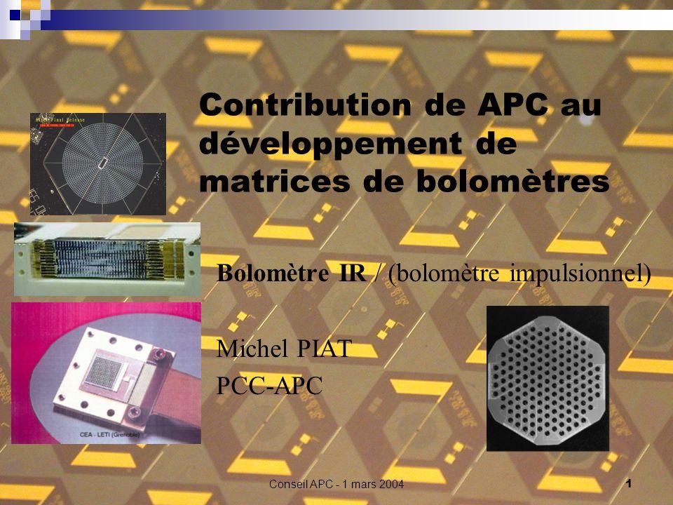 Conseil APC - 1 mars 2004 1 Contribution de APC au développement de matrices de bolomètres Bolomètre IR / (bolomètre impulsionnel) Michel PIAT PCC-APC
