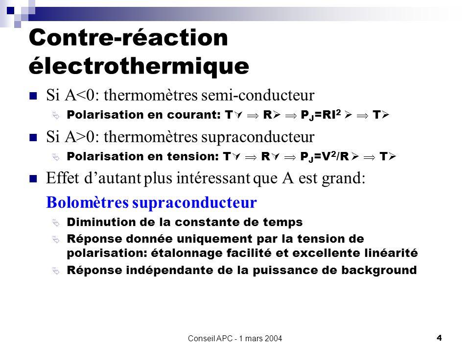 Conseil APC - 1 mars 20044 Contre-réaction électrothermique Si A<0: thermomètres semi-conducteur Polarisation en courant: T R P J =RI 2 T Si A>0: thermomètres supraconducteur Polarisation en tension: T R P J =V 2 /R T Effet dautant plus intéressant que A est grand: Bolomètres supraconducteur Diminution de la constante de temps Réponse donnée uniquement par la tension de polarisation: étalonnage facilité et excellente linéarité Réponse indépendante de la puissance de background