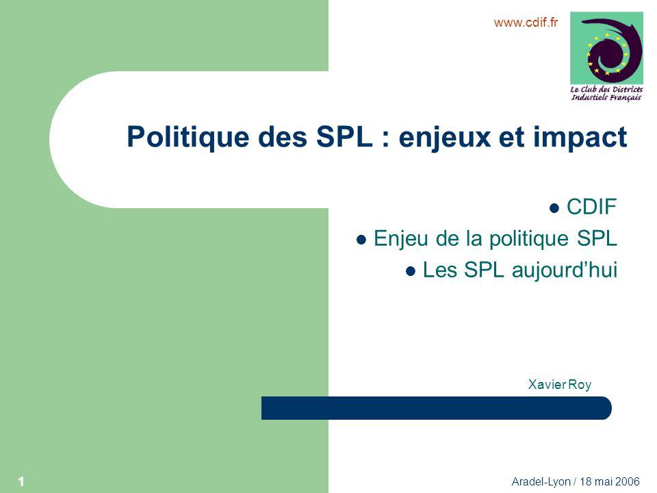 www.cdif.fr Aradel-Lyon / 18 mai 2006 1 Politique des SPL : enjeux et impact CDIF Enjeu de la politique SPL Les SPL aujourdhui Xavier Roy