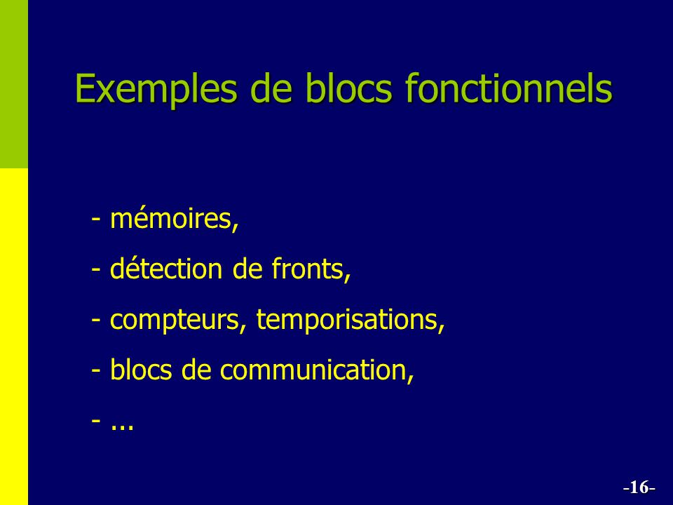 Exemples de blocs fonctionnels - mémoires, - détection de fronts, - compteurs, temporisations, - blocs de communication, -... -16-
