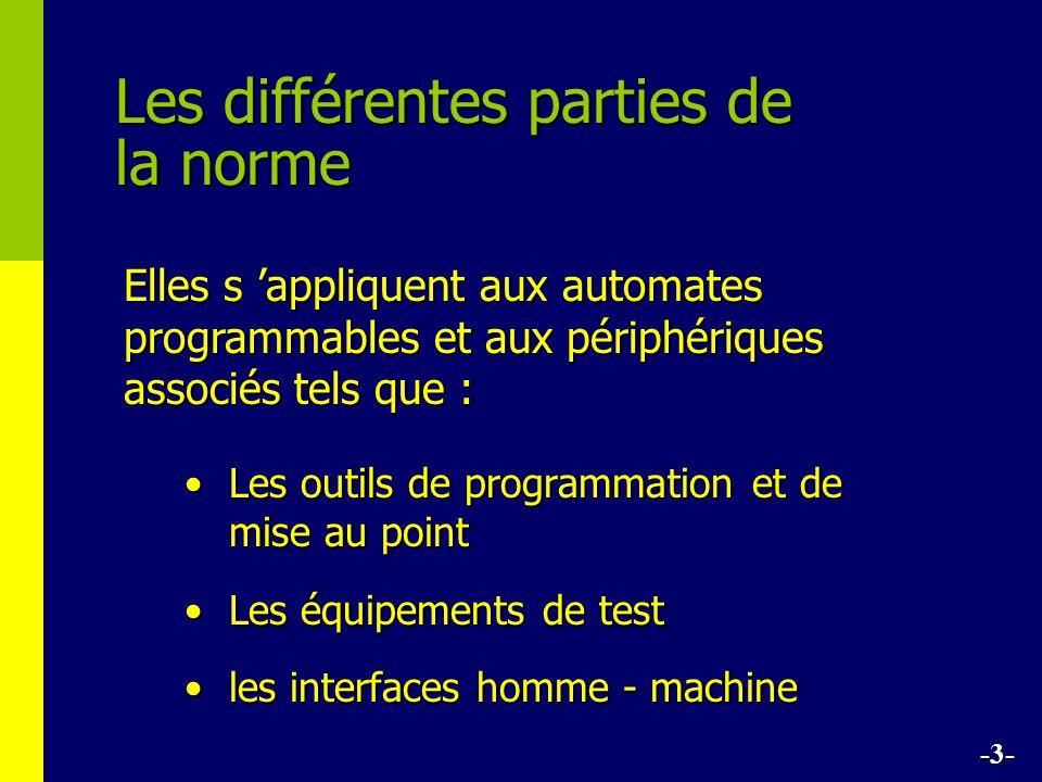 Les différentes parties de la norme Les outils de programmation et de mise au pointLes outils de programmation et de mise au point Les équipements de testLes équipements de test les interfaces homme - machineles interfaces homme - machine Elles s appliquent aux automates programmables et aux périphériques associés tels que : -3-
