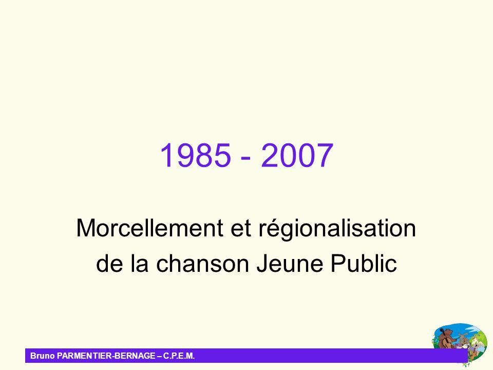 Bruno PARMENTIER-BERNAGE – C.P.E.M. 1985 - 2007 Morcellement et régionalisation de la chanson Jeune Public