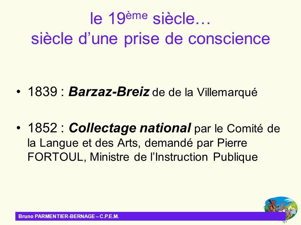 le 19 ème siècle… siècle dune prise de conscience 1839 : Barzaz-Breiz de de la Villemarqué 1852 : Collectage national par le Comité de la Langue et de