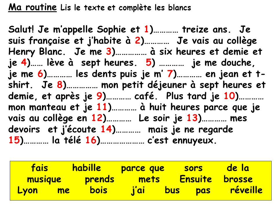 Ma routine Lis le texte et complète les blancs Salut! Je mappelle Sophie et 1)………… treize ans. Je suis française et jhabite à 2)………… Je vais au collèg