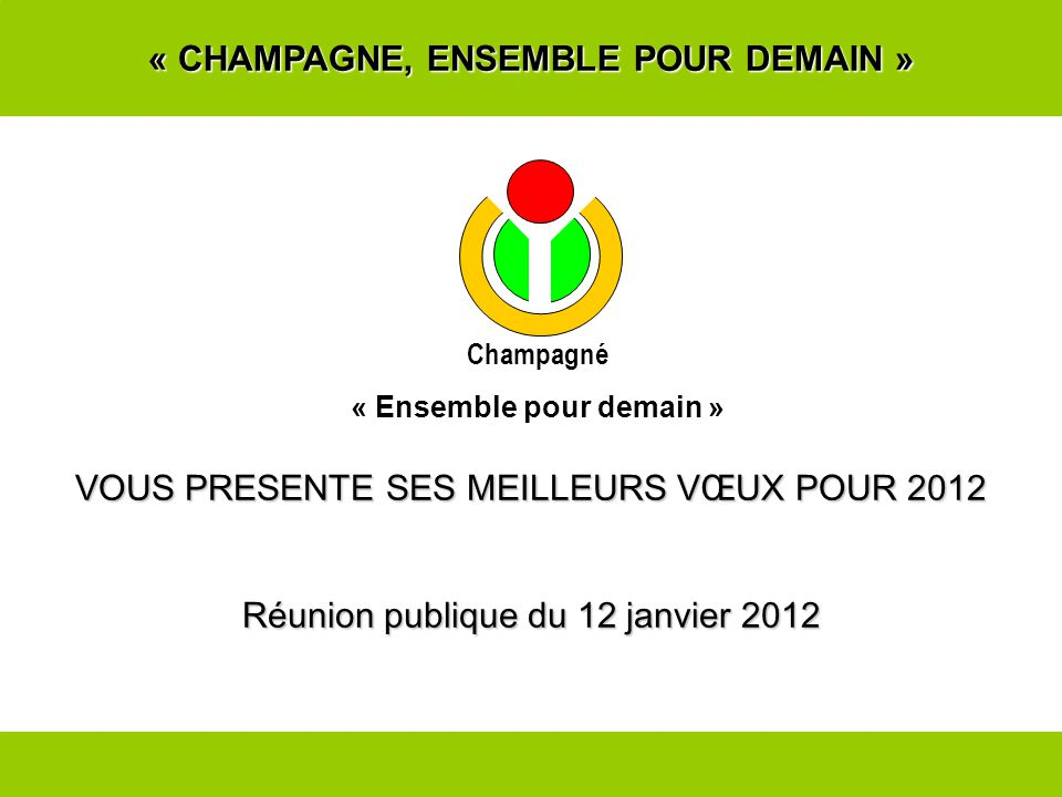 « CHAMPAGNE, ENSEMBLE POUR DEMAIN » VOUS PRESENTE SES MEILLEURS VŒUX POUR 2012 Réunion publique du 12 janvier 2012 Champagné « Ensemble pour demain »