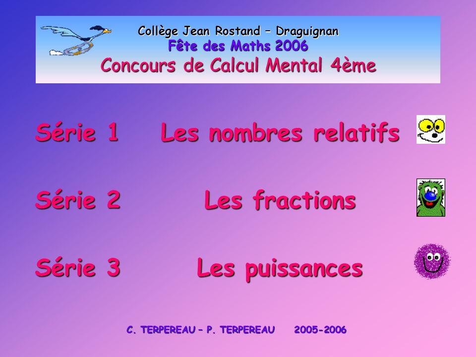 Collège Jean Rostand – Draguignan Fête des Maths 2006 Concours de Calcul Mental 4ème Série 1 Les nombres relatifs Série 2 Les fractions Série 3 Les pu