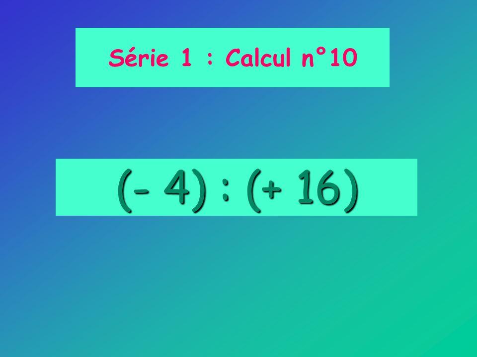 (- 4) : (+ 16) Série 1 : Calcul n°10
