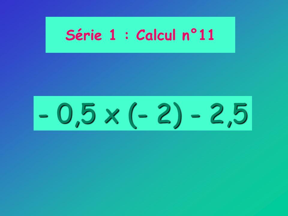 - 0,5 x (- 2) - 2,5 Série 1 : Calcul n°11