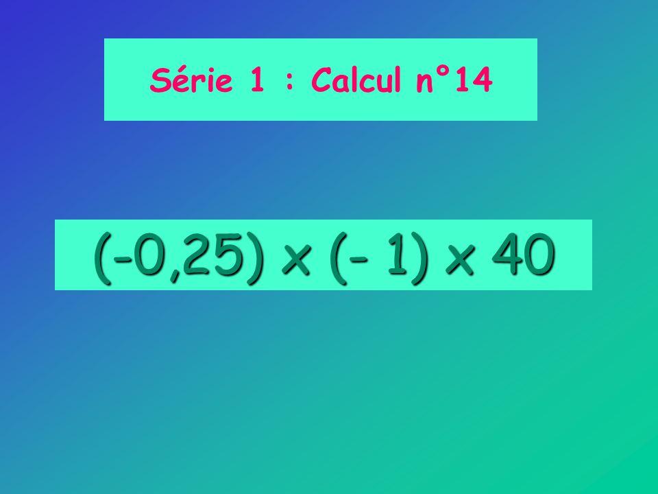 (-0,25) x (- 1) x 40 Série 1 : Calcul n°14
