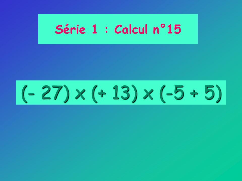 (- 27) x (+ 13) x (-5 + 5) Série 1 : Calcul n°15