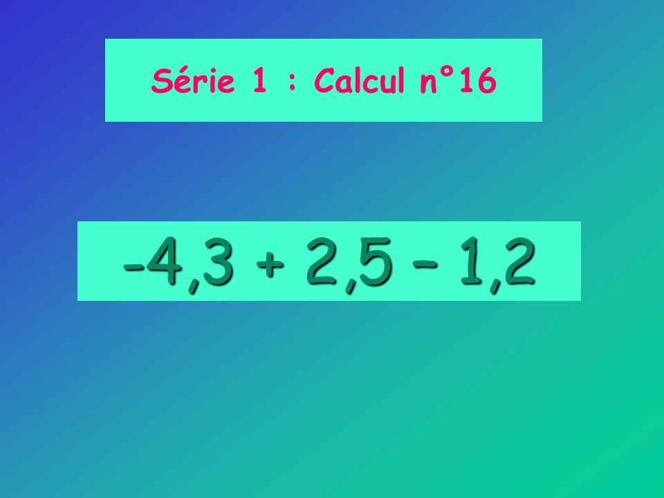 -4,3 + 2,5 – 1,2 Série 1 : Calcul n°16