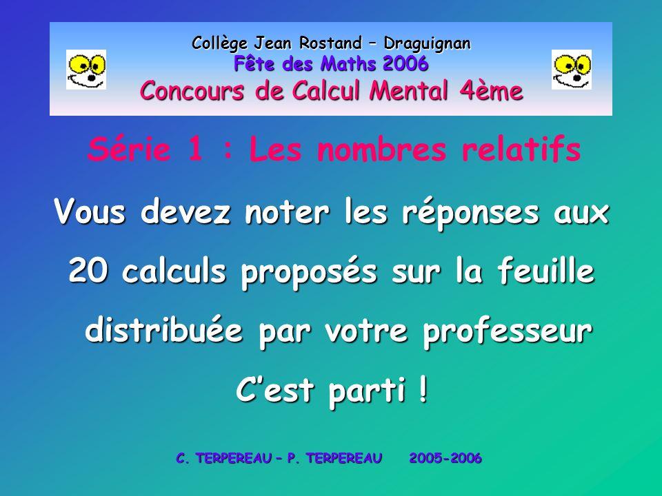 Série 1 : Les nombres relatifs Collège Jean Rostand – Draguignan Fête des Maths 2006 Concours de Calcul Mental 4ème Vous devez noter les réponses aux