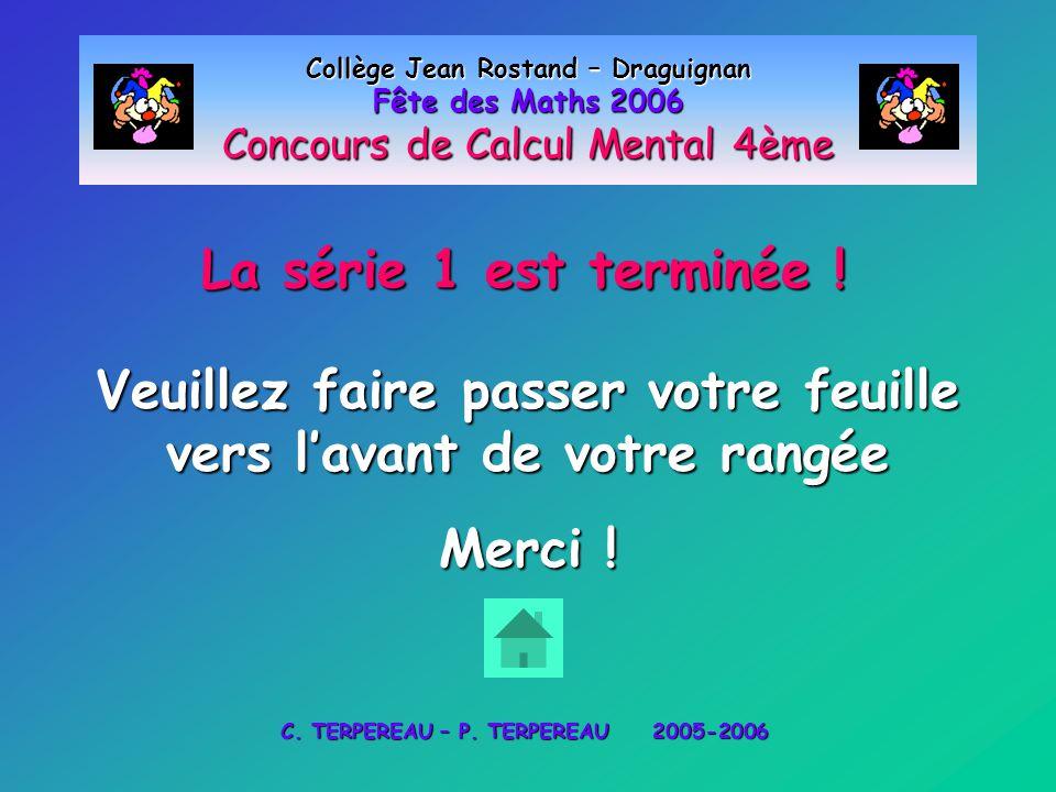 La série 1 est terminée ! Collège Jean Rostand – Draguignan Fête des Maths 2006 Concours de Calcul Mental 4ème Veuillez faire passer votre feuille ver